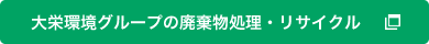 大栄環境グループの廃棄物処理・リサイクル